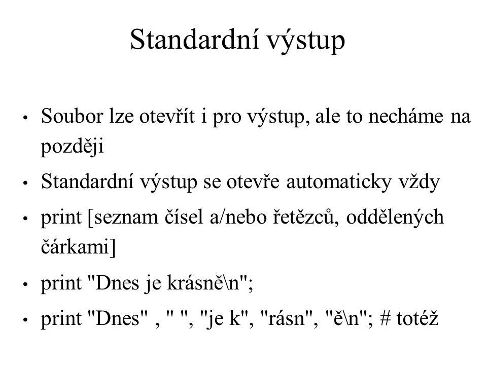 Standardní výstup Soubor lze otevřít i pro výstup, ale to necháme na později Standardní výstup se otevře automaticky vždy print [seznam čísel a/nebo řetězců, oddělených čárkami] print Dnes je krásně\n ; print Dnes , , je k , rásn , ě\n ; # totéž