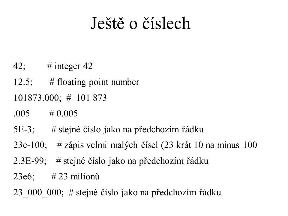 Ještě o číslech 42; # integer 42 12.5; # floating point number 101873.000; # 101 873.005 # 0.005 5E-3; # stejné číslo jako na předchozím řádku 23e-100; # zápis velmi malých čísel (23 krát 10 na minus 100 2.3E-99; # stejné číslo jako na předchozím řádku 23e6; # 23 milionů 23_000_000; # stejné číslo jako na předchozím řádku
