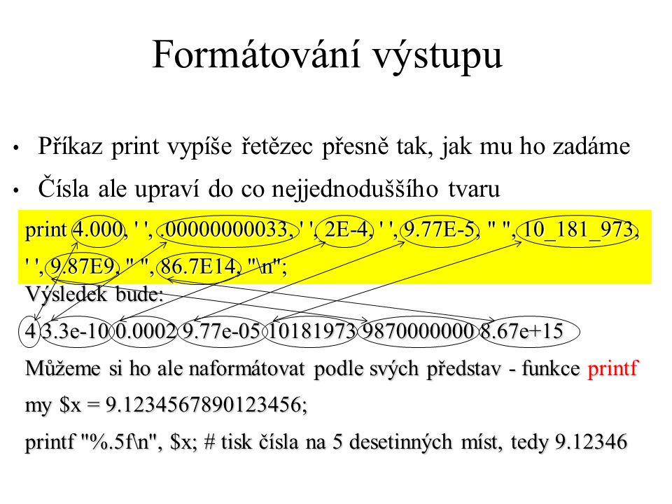 Formátování výstupu Příkaz print vypíše řetězec přesně tak, jak mu ho zadáme Čísla ale upraví do co nejjednoduššího tvaru print 4.000, ,.00000000033, , 2E-4, , 9.77E-5, , 10_181_973, , 9.87E9, , 86.7E14, \n ; Výsledek bude: 4 3.3e-10 0.0002 9.77e-05 10181973 9870000000 8.67e+15 Můžeme si ho ale naformátovat podle svých představ - funkce printf my $x = 9.1234567890123456; printf %.5f\n , $x; # tisk čísla na 5 desetinných míst, tedy 9.12346