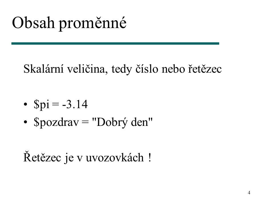 4 Obsah proměnné Skalární veličina, tedy číslo nebo řetězec $pi = -3.14 $pozdrav =