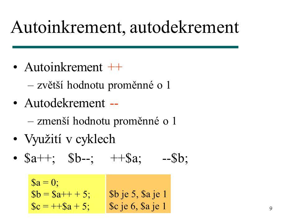 9 Autoinkrement, autodekrement Autoinkrement ++ –zvětší hodnotu proměnné o 1 Autodekrement -- –zmenší hodnotu proměnné o 1 Využití v cyklech $a++; $b--; ++$a; --$b; $a = 0; $b = $a++ + 5; $c = ++$a + 5; $b je 5, $a je 1 $c je 6, $a je 1