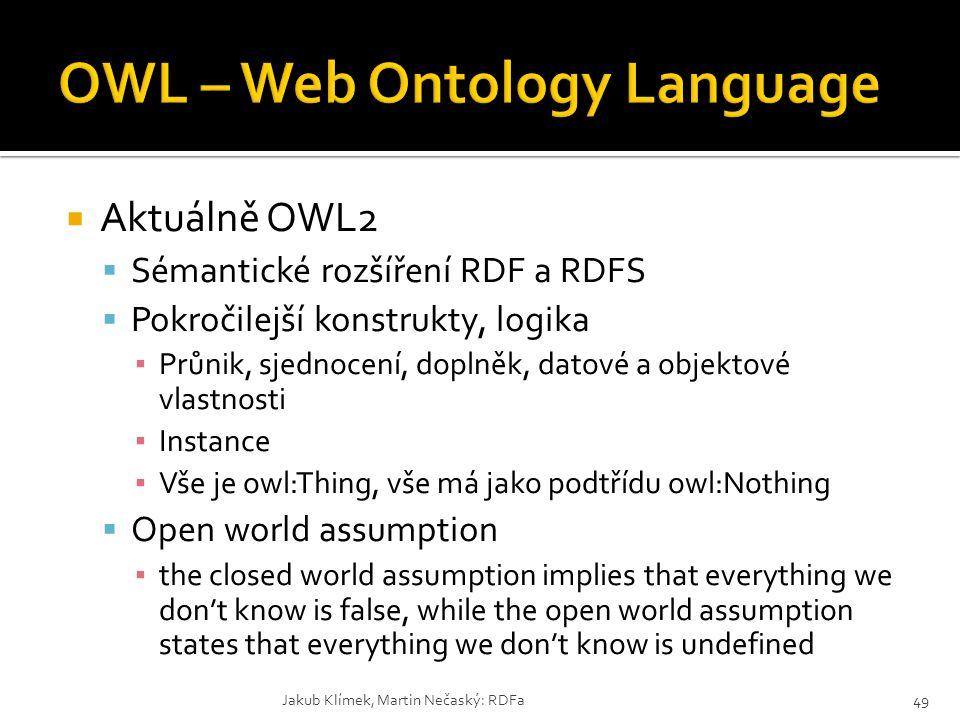  Aktuálně OWL2  Sémantické rozšíření RDF a RDFS  Pokročilejší konstrukty, logika ▪ Průnik, sjednocení, doplněk, datové a objektové vlastnosti ▪ Ins