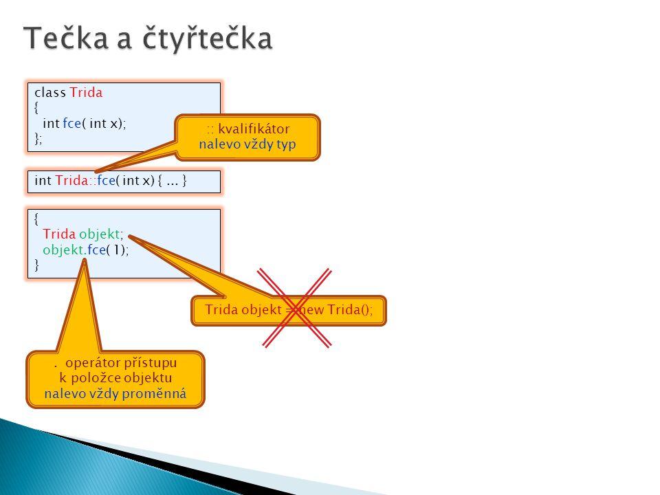class Trida { int fce( int x); }; { Trida objekt; objekt.fce( 1); } int Trida::fce( int x) {... } Trida objekt = new Trida();. operátor přístupu k pol