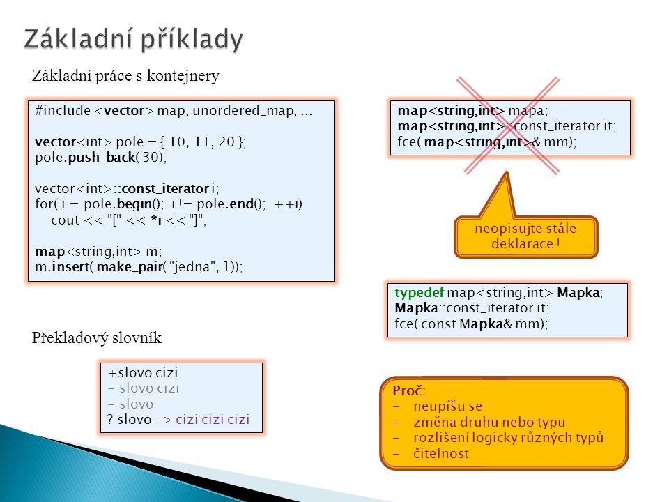 Základní práce s kontejnery Překladový slovník #include map, unordered_map,... vector pole = { 10, 11, 20 }; pole.push_back( 30); vector ::const_itera