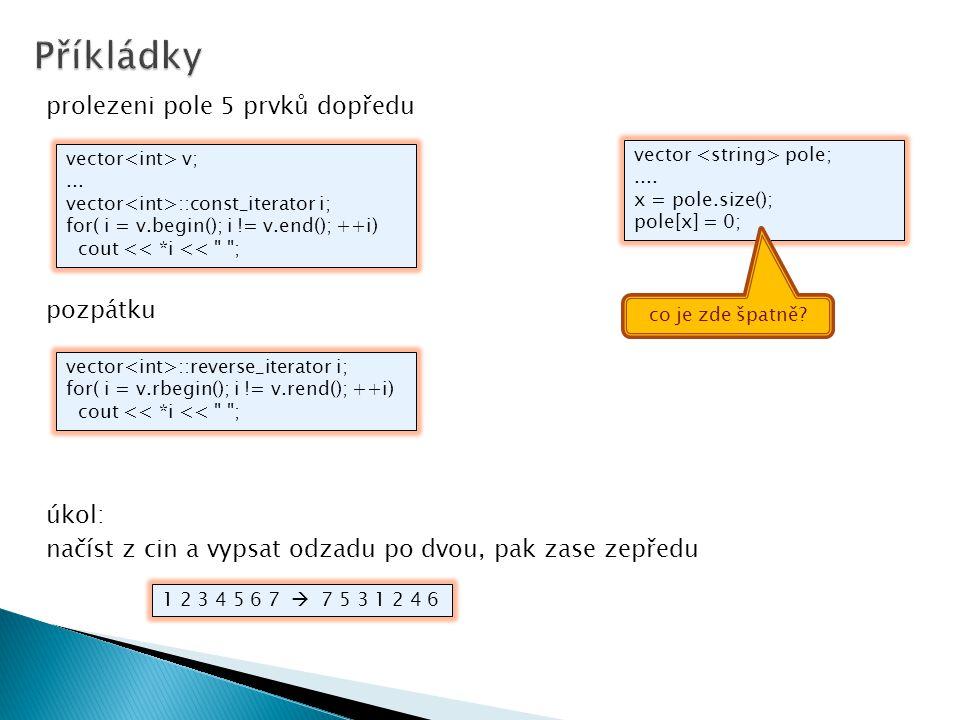 prolezeni pole 5 prvků dopředu pozpátku úkol: načíst z cin a vypsat odzadu po dvou, pak zase zepředu vector v;... vector ::const_iterator i; for( i =