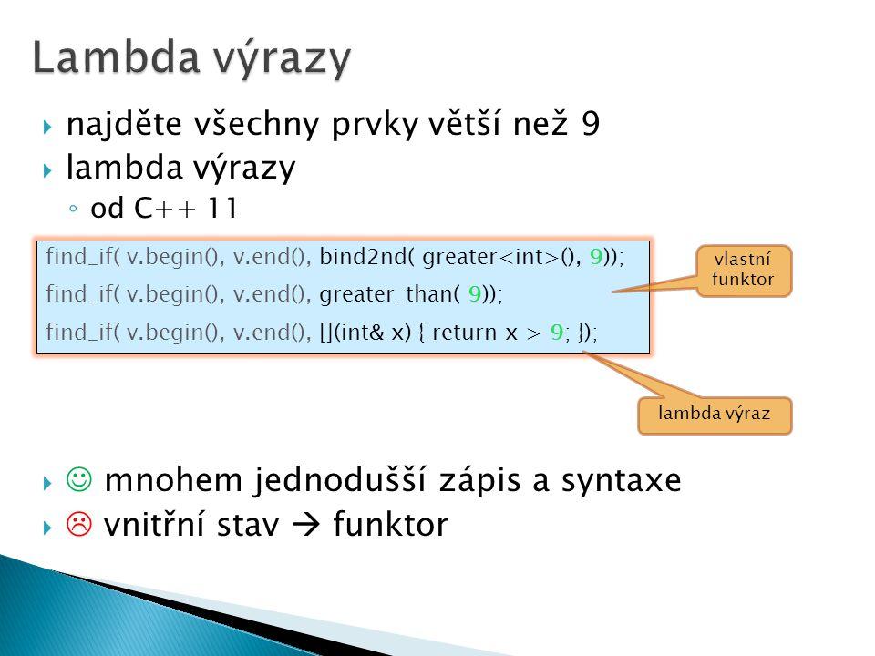  najděte všechny prvky větší než 9  lambda výrazy ◦ od C++ 11  mnohem jednodušší zápis a syntaxe   vnitřní stav  funktor find_if( v.begin(), v.e