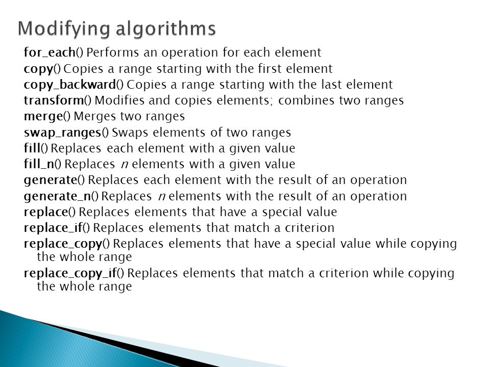 for_each() Performs an operation for each element copy() Copies a range starting with the first element copy_backward() Copies a range starting with the last element transform() Modifies and copies elements; combines two ranges merge() Merges two ranges swap_ranges() Swaps elements of two ranges fill() Replaces each element with a given value fill_n() Replaces n elements with a given value generate() Replaces each element with the result of an operation generate_n() Replaces n elements with the result of an operation replace() Replaces elements that have a special value replace_if() Replaces elements that match a criterion replace_copy() Replaces elements that have a special value while copying the whole range replace_copy_if() Replaces elements that match a criterion while copying the whole range