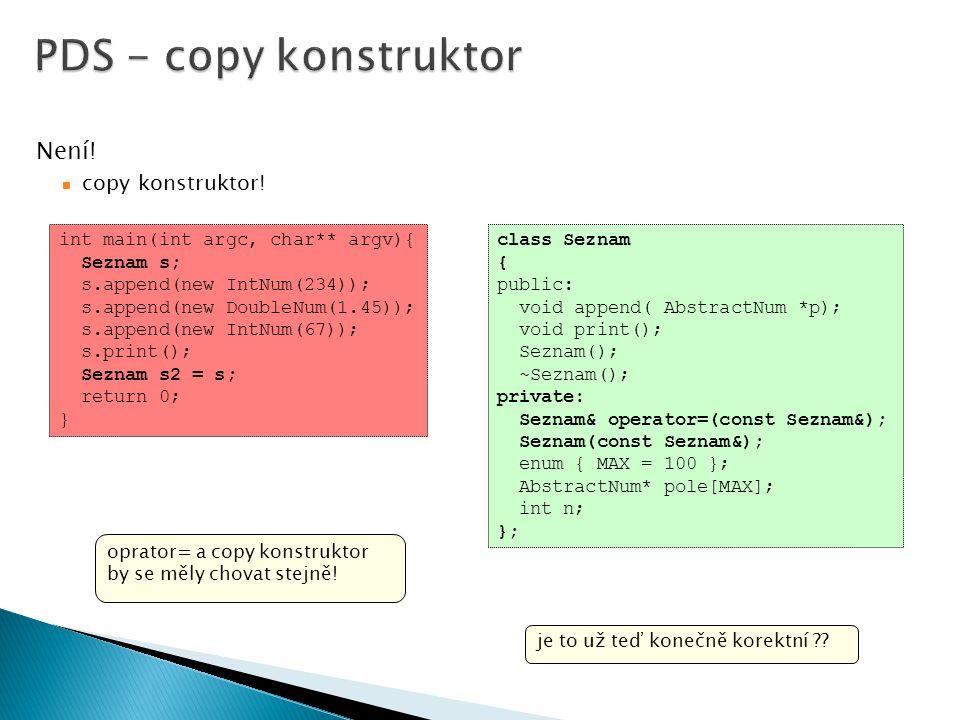Není! copy konstruktor! class Seznam { public: void append( AbstractNum *p); void print(); Seznam(); ~Seznam(); private: Seznam& operator=(const Sezna