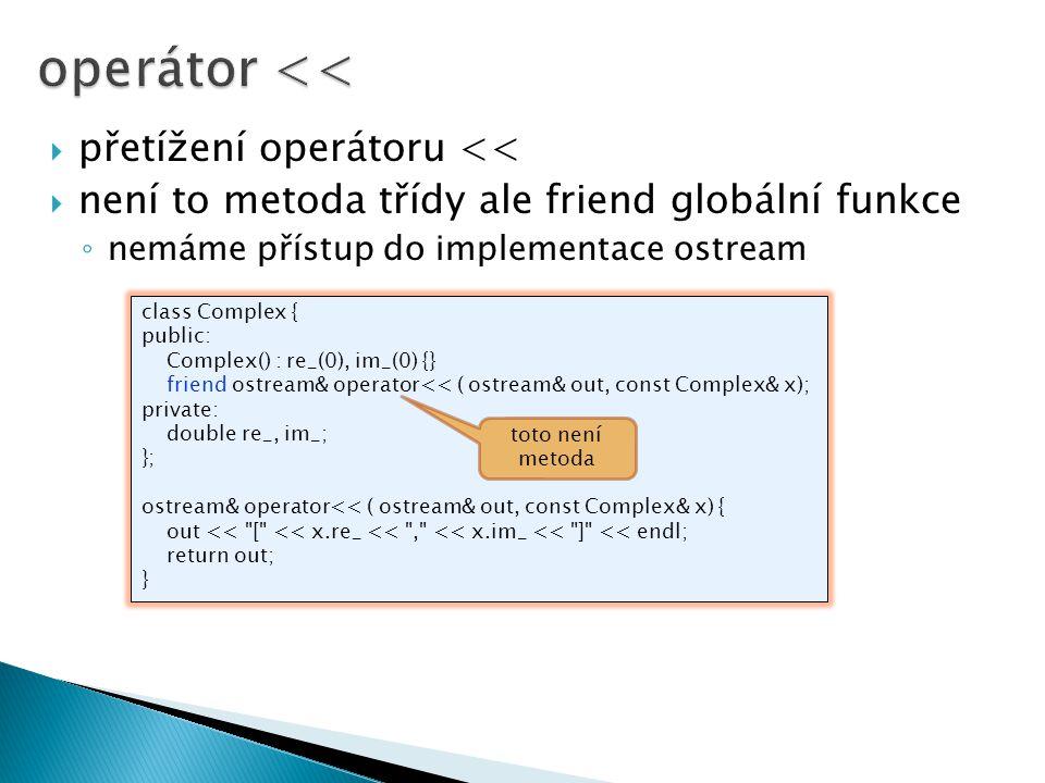  přetížení operátoru <<  není to metoda třídy ale friend globální funkce ◦ nemáme přístup do implementace ostream class Complex { public: Complex()