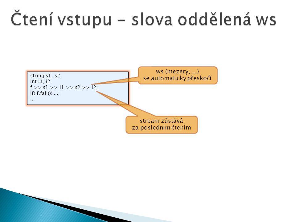 string s1, s2; int i1, i2; f >> s1 >> i1 >> s2 >> i2; if( f.fail())...;... stream zůstává za posledním čtením ws (mezery,...) se automaticky přeskočí