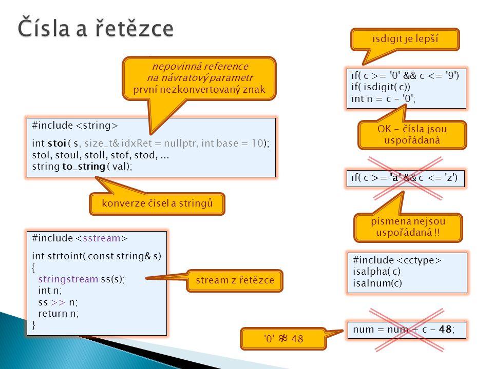 #include int strtoint( const string& s) { stringstream ss(s); int n; ss >> n; return n; } stream z řetězce if( c >= '0' && c <= '9') if( isdigit( c))