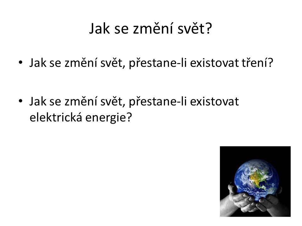 Jak se změní svět? Jak se změní svět, přestane-li existovat tření? Jak se změní svět, přestane-li existovat elektrická energie?