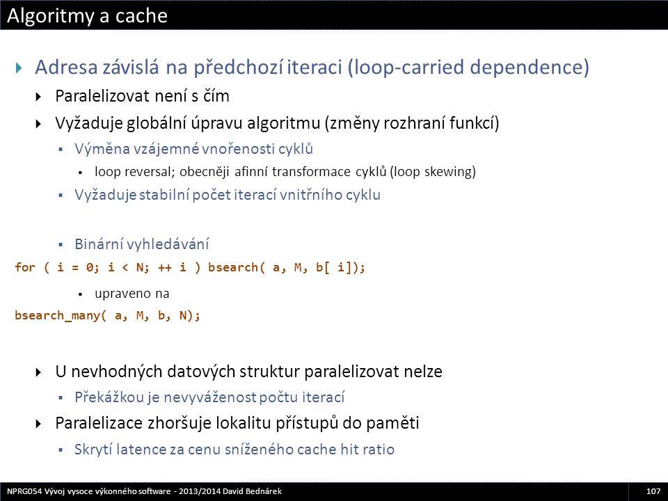 Algoritmy a cache 107NPRG054 Vývoj vysoce výkonného software - 2013/2014 David Bednárek  Adresa závislá na předchozí iteraci (loop-carried dependence