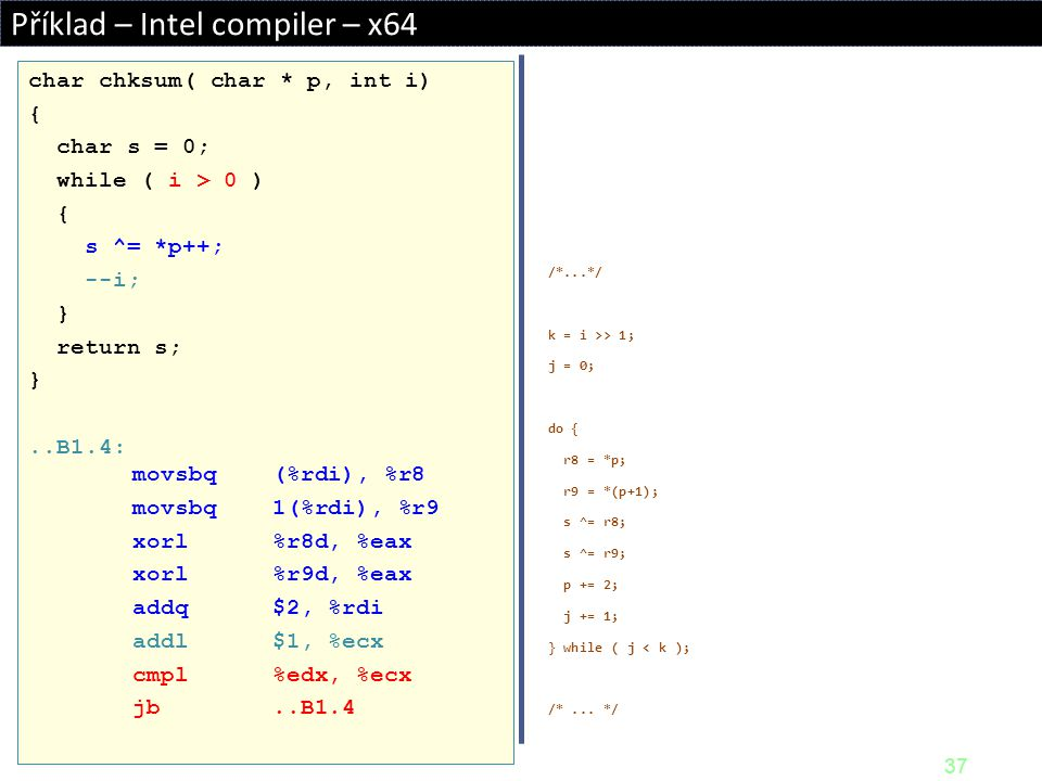 37 Příklad – Intel compiler – x64 /*...*/ k = i >> 1; j = 0; do { r8 = *p; r9 = *(p+1); s ^= r8; s ^= r9; p += 2; j += 1; } while ( j < k ); /*... */