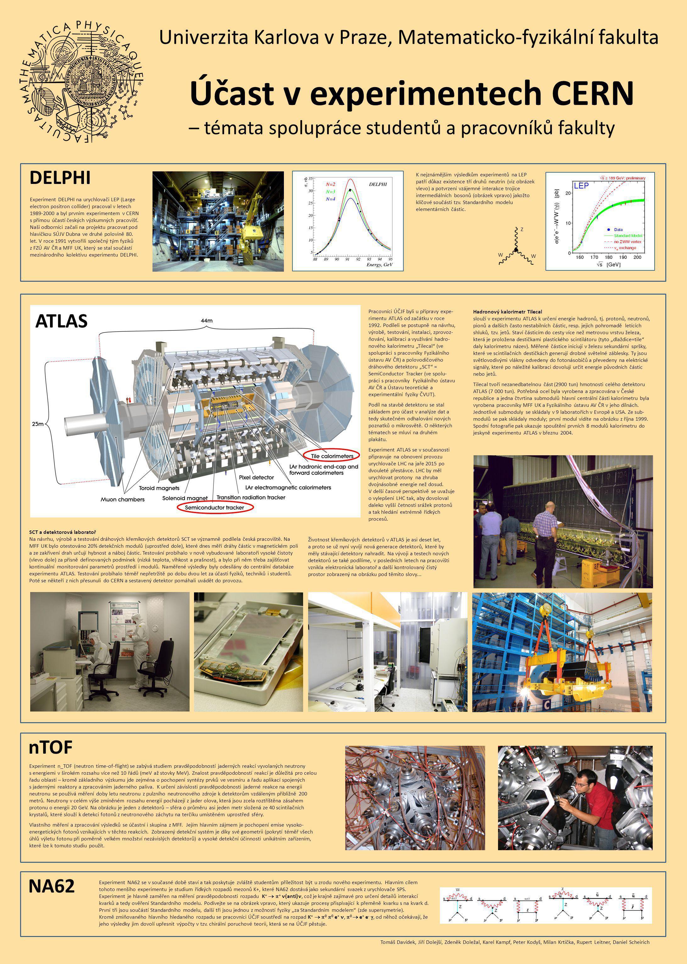 Univerzita Karlova v Praze, Matematicko-fyzikální fakulta Účast v experimentech CERN – témata spolupráce studentů a pracovníků fakulty NA62 DELPHI ATLAS nTOF Experiment n_TOF (neutron time-of-flight) se zabývá studiem pravděpodobností jaderných reakcí vyvolaných neutrony s energiemi v širokém rozsahu více než 10 řádů (meV až stovky MeV).