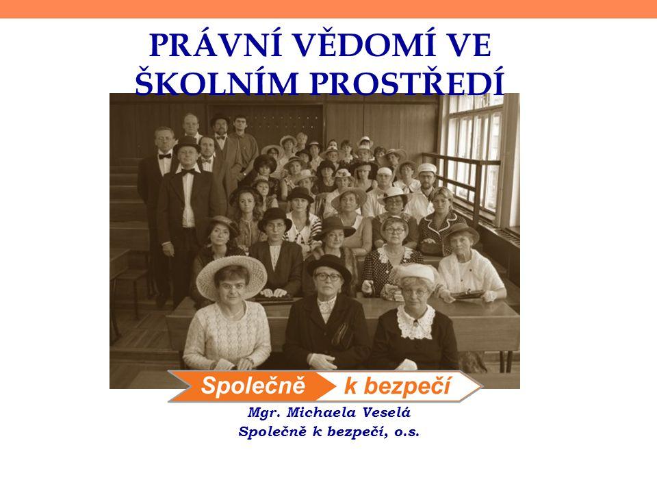 PRÁVNÍ VĚDOMÍ VE ŠKOLNÍM PROSTŘEDÍ Mgr. Michaela Veselá Společně k bezpečí, o.s.