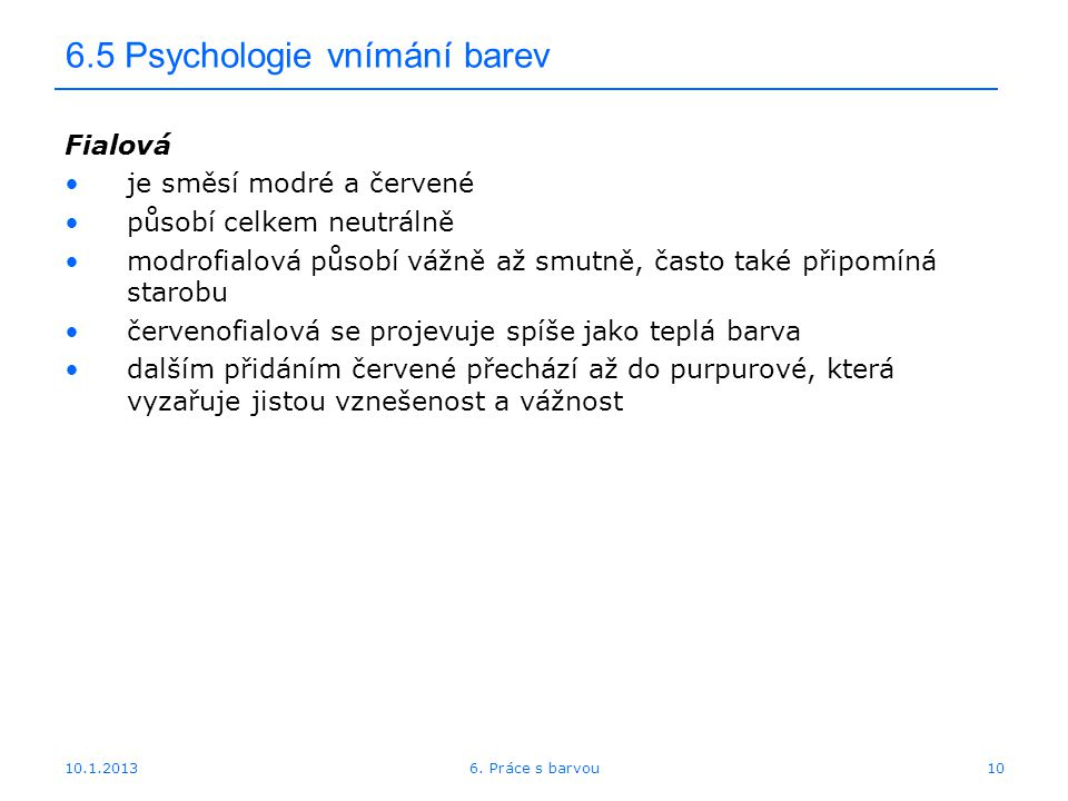 10.1.2013 6.5 Psychologie vnímání barev Fialová je směsí modré a červené působí celkem neutrálně modrofialová působí vážně až smutně, často také připo