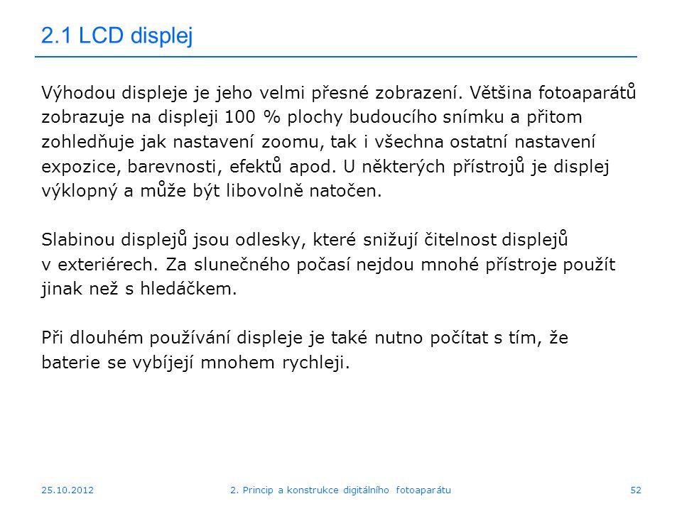 25.10.2012 2.1 LCD displej Výhodou displeje je jeho velmi přesné zobrazení. Většina fotoaparátů zobrazuje na displeji 100 % plochy budoucího snímku a