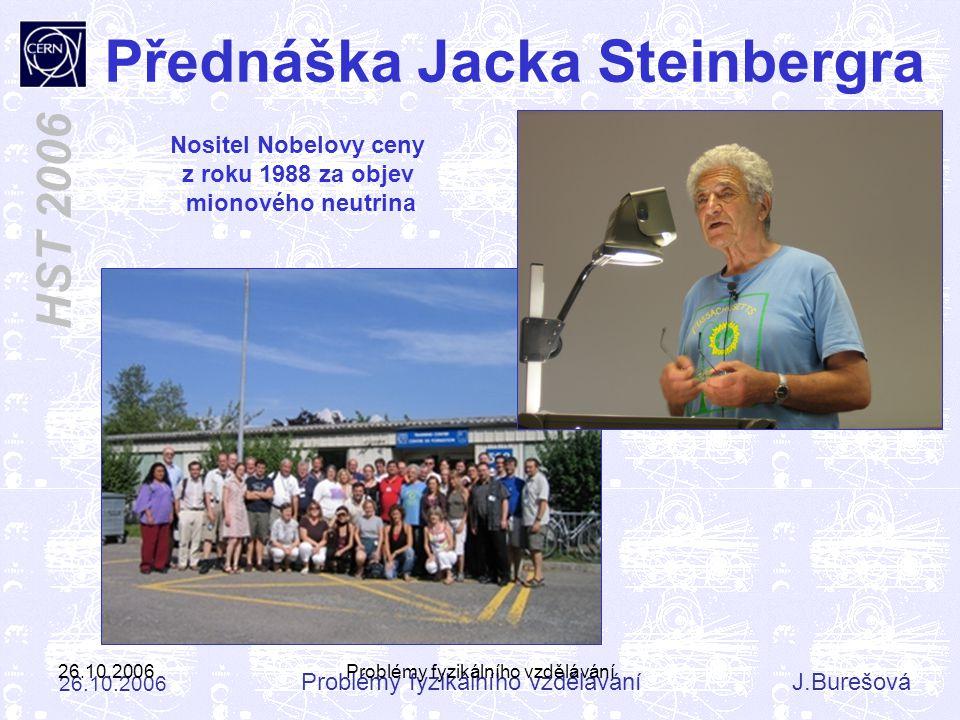 Problémy fyzikálního vzděláváníJ.Burešová 26.10.2006 HST 2006 26.10.2006Problémy fyzikálního vzdělávání Přednáška Jacka Steinbergra Nositel Nobelovy c