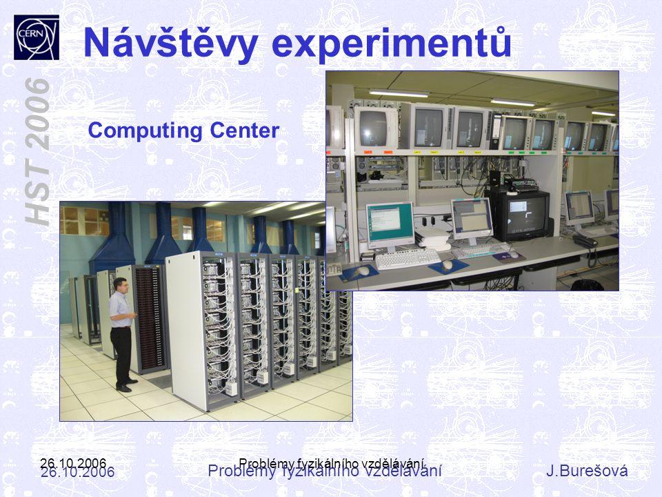 Problémy fyzikálního vzděláváníJ.Burešová 26.10.2006 HST 2006 26.10.2006Problémy fyzikálního vzdělávání Návštěvy experimentů Computing Center