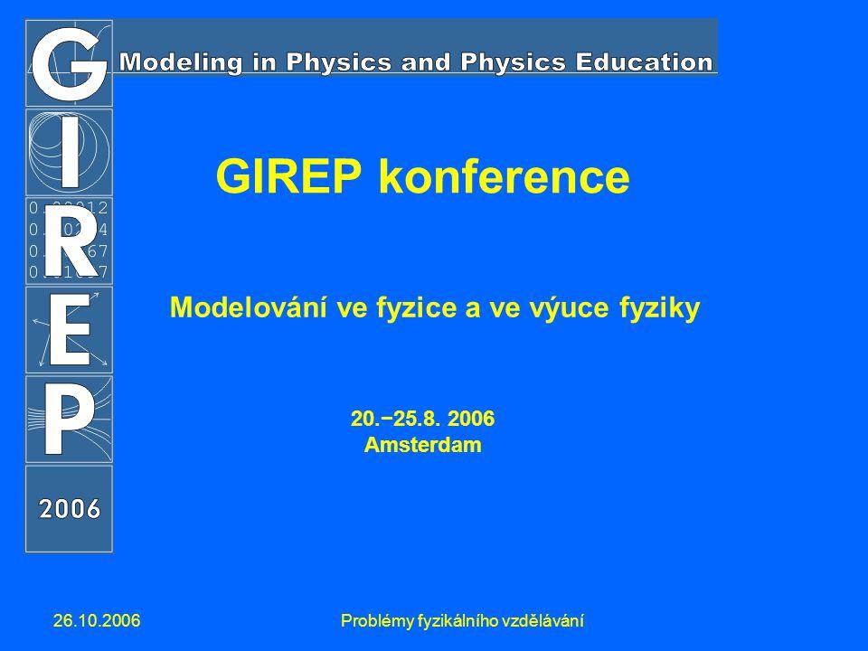 26.10.2006Problémy fyzikálního vzdělávání GIREP konference Modelování ve fyzice a ve výuce fyziky 20.−25.8. 2006 Amsterdam