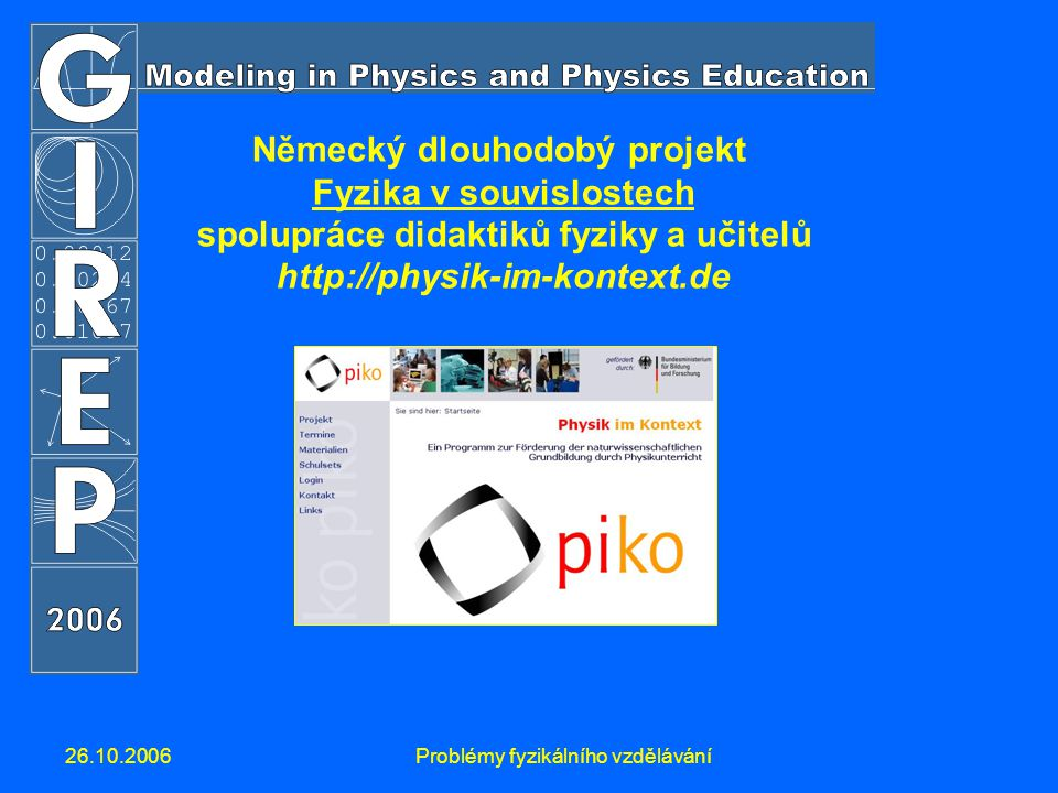 26.10.2006Problémy fyzikálního vzdělávání Německý dlouhodobý projekt Fyzika v souvislostech spolupráce didaktiků fyziky a učitelů http://physik-im-kontext.de