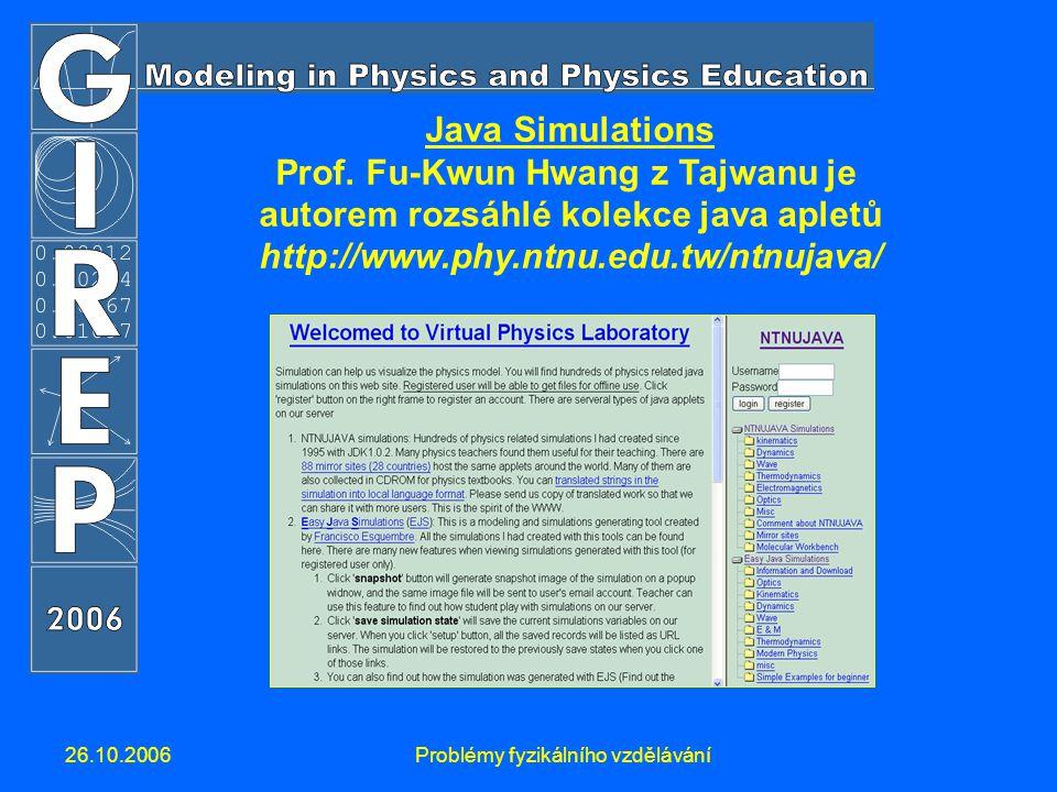26.10.2006Problémy fyzikálního vzdělávání Java Simulations Prof. Fu-Kwun Hwang z Tajwanu je autorem rozsáhlé kolekce java apletů http://www.phy.ntnu.e