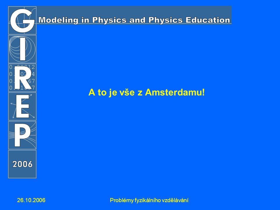 26.10.2006Problémy fyzikálního vzdělávání A to je vše z Amsterdamu!