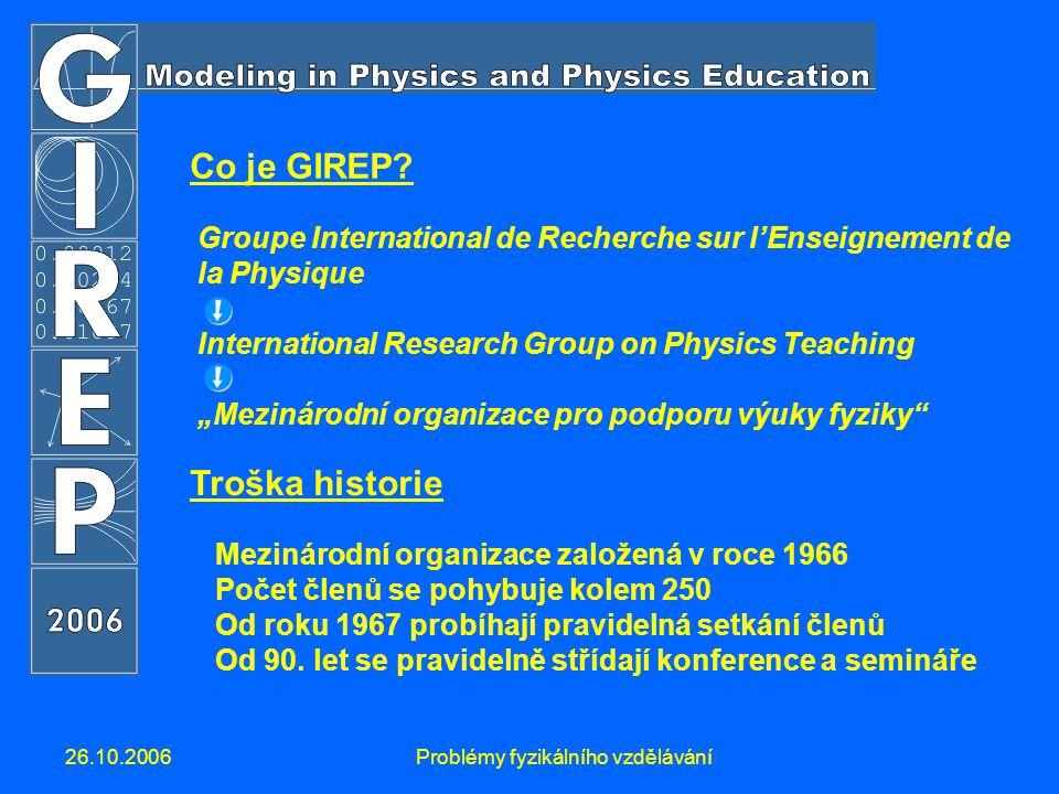 26.10.2006Problémy fyzikálního vzdělávání Co je GIREP? Groupe International de Recherche sur l'Enseignement de la Physique International Research Grou