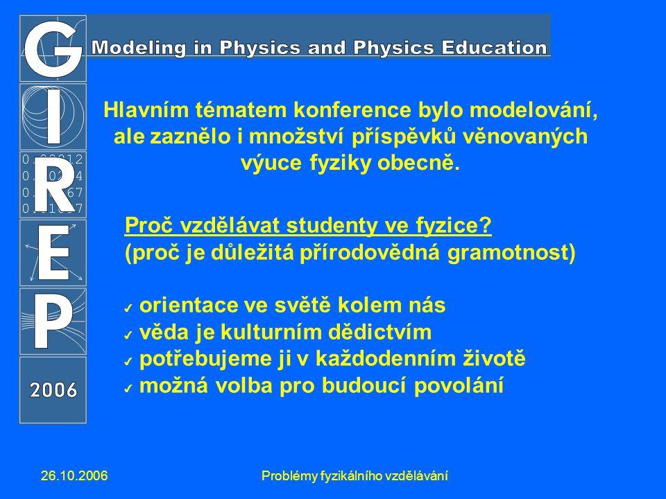 26.10.2006Problémy fyzikálního vzdělávání Hlavním tématem konference bylo modelování, ale zaznělo i množství příspěvků věnovaných výuce fyziky obecně.