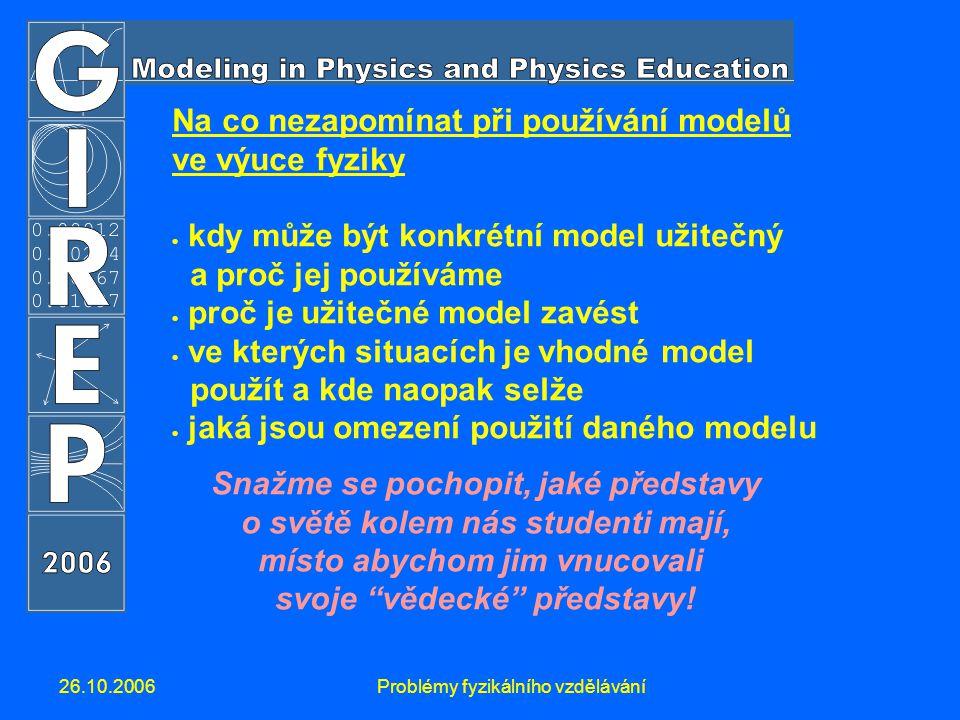 26.10.2006Problémy fyzikálního vzdělávání Na co nezapomínat při používání modelů ve výuce fyziky  kdy může být konkrétní model užitečný a proč jej používáme  proč je užitečné model zavést  ve kterých situacích je vhodné model použít a kde naopak selže  jaká jsou omezení použití daného modelu Snažme se pochopit, jaké představy o světě kolem nás studenti mají, místo abychom jim vnucovali svoje vědecké představy!
