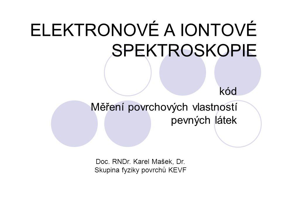 ELEKTRONOVÉ A IONTOVÉ SPEKTROSKOPIE kód Měření povrchových vlastností pevných látek Doc. RNDr. Karel Mašek, Dr. Skupina fyziky povrchů KEVF