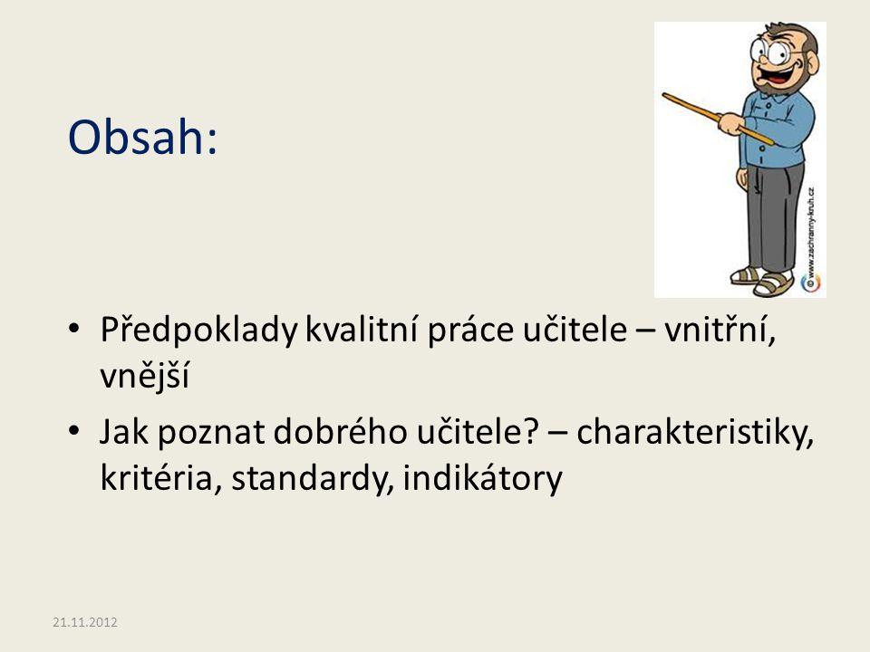 Obsah: Předpoklady kvalitní práce učitele – vnitřní, vnější Jak poznat dobrého učitele? – charakteristiky, kritéria, standardy, indikátory 21.11.2012