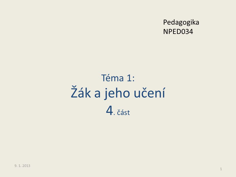 Téma 1: Žák a jeho učení 4. část 1 Pedagogika NPED034 9. 1. 2013