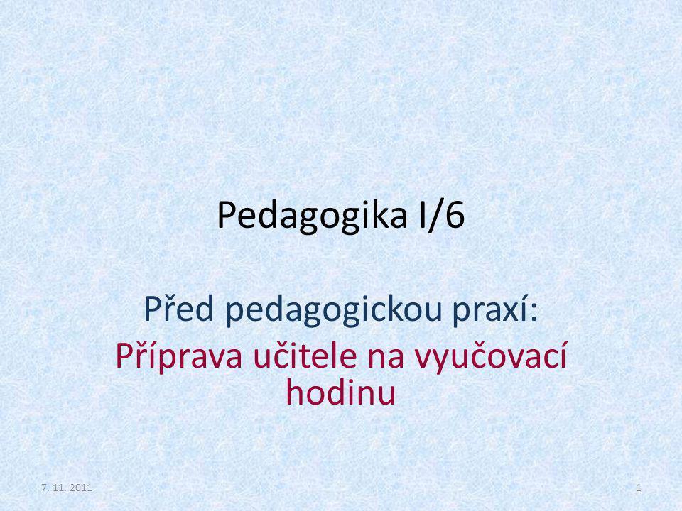 Pedagogika I/6 Před pedagogickou praxí: Příprava učitele na vyučovací hodinu 7. 11. 20111
