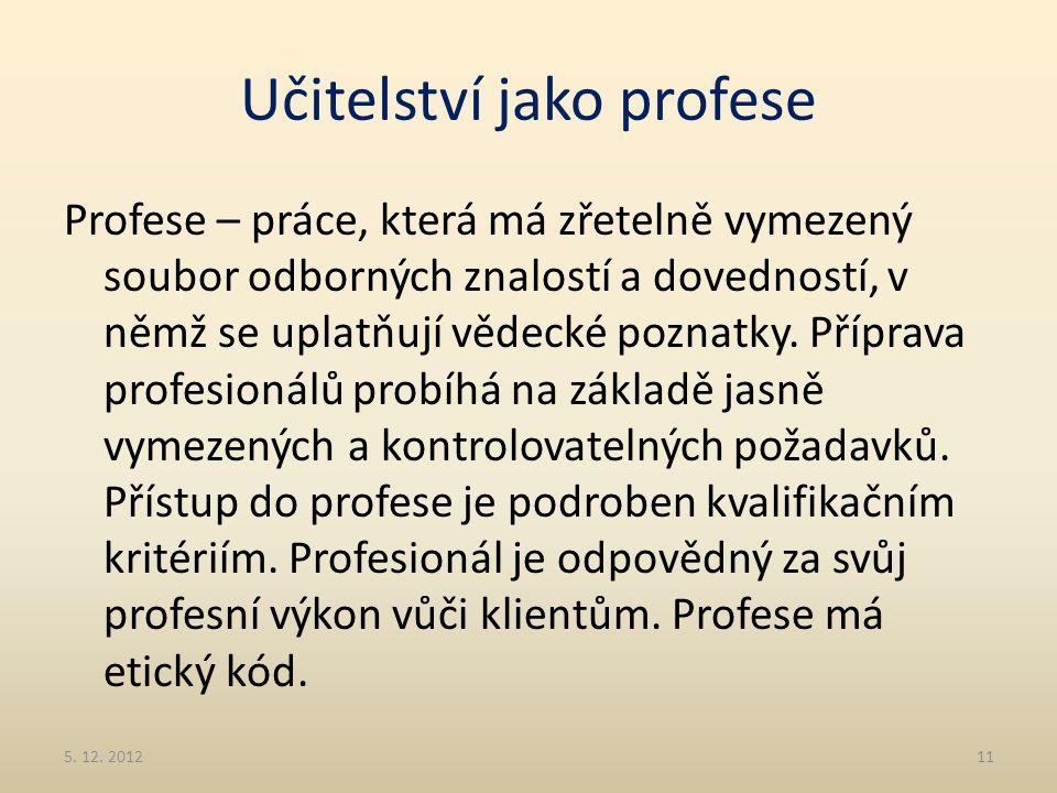 Učitelství jako profese Profese – práce, která má zřetelně vymezený soubor odborných znalostí a dovedností, v němž se uplatňují vědecké poznatky. Příp