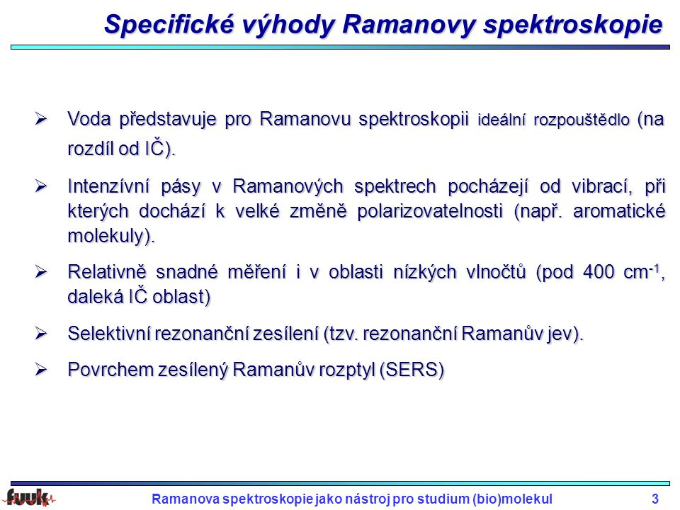 Ramanova spektroskopie jako nástroj pro studium (bio)molekul3 Specifické výhody Ramanovy spektroskopie  Voda představuje pro Ramanovu spektroskopii ideální rozpouštědlo (na rozdíl od IČ).