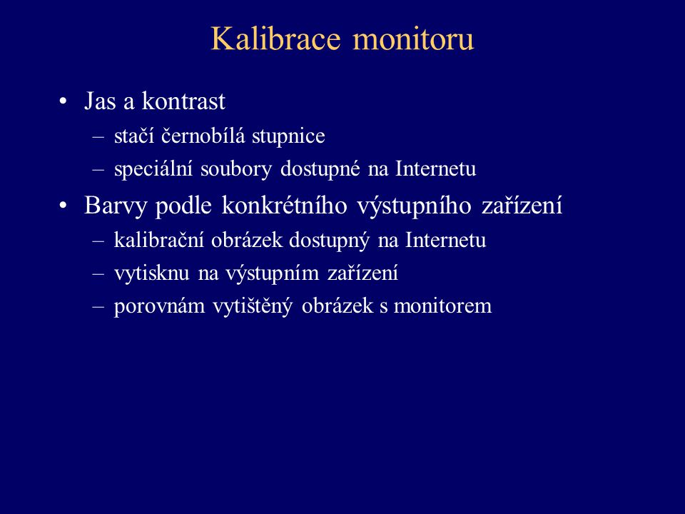 Kalibrace monitoru Jas a kontrast –stačí černobílá stupnice –speciální soubory dostupné na Internetu Barvy podle konkrétního výstupního zařízení –kali
