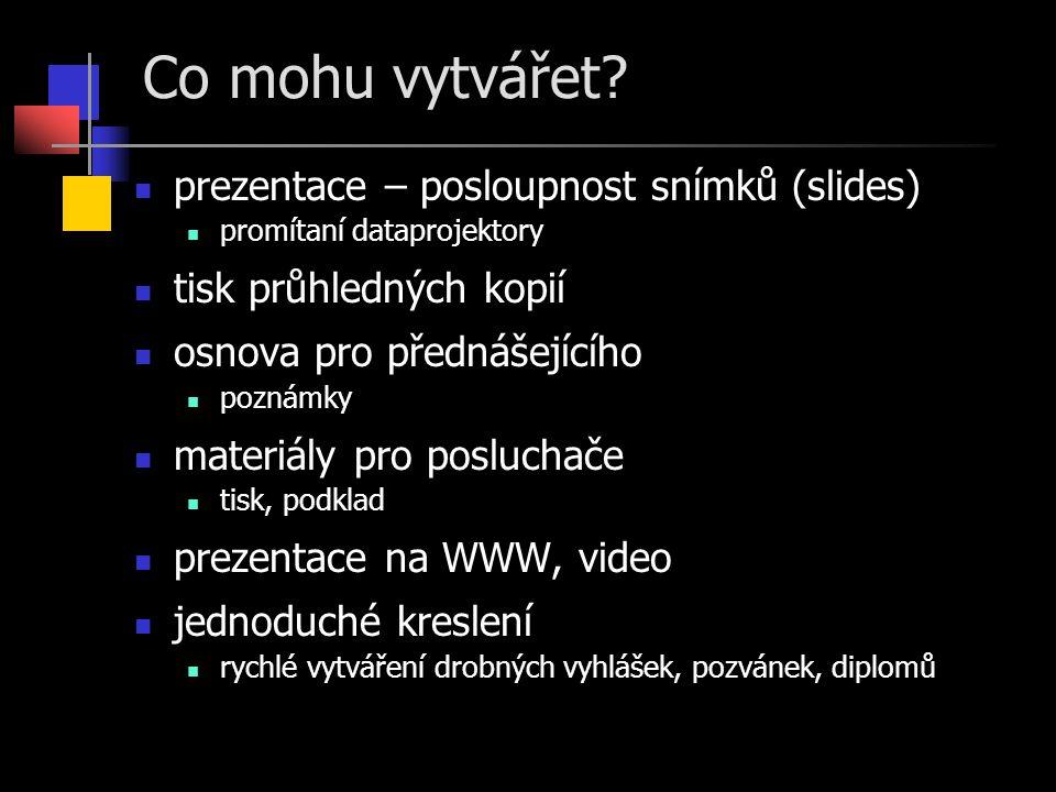 Co mohu vytvářet? prezentace – posloupnost snímků (slides) promítaní dataprojektory tisk průhledných kopií osnova pro přednášejícího poznámky materiál