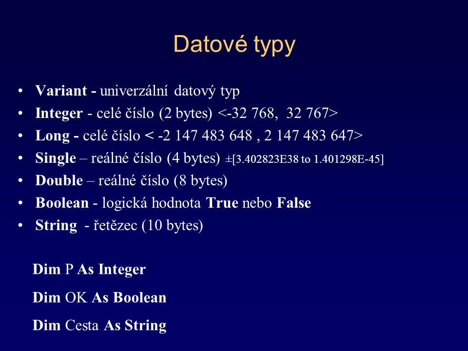 Datové typy Variant - univerzální datový typ Integer - celé číslo (2 bytes) Long - celé číslo Single – reálné číslo (4 bytes) ±[3.402823E38 to 1.401298E-45] Double – reálné číslo (8 bytes) Boolean - logická hodnota True nebo False String - řetězec (10 bytes) Dim P As Integer Dim OK As Boolean Dim Cesta As String