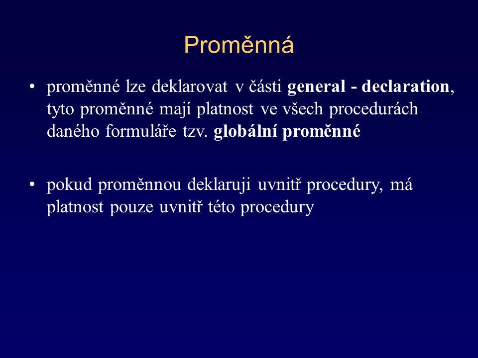 Proměnná proměnné lze deklarovat v části general - declaration, tyto proměnné mají platnost ve všech procedurách daného formuláře tzv.