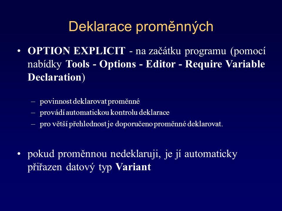 Deklarace proměnných OPTION EXPLICIT - na začátku programu (pomocí nabídky Tools - Options - Editor - Require Variable Declaration) –povinnost deklarovat proměnné –provádí automatickou kontrolu deklarace –pro větší přehlednost je doporučeno proměnné deklarovat.