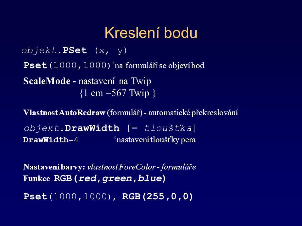 Kreslení bodu objekt.PSet (x, y) Pset(1000,1000 ) 'na formuláři se objeví bod ScaleMode - nastavení na Twip {1 cm =567 Twip } objekt.DrawWidth [= tloušťka] Nastavení barvy: vlastnost ForeColor - formuláře DrawWidth=4 'nastavení tloušťky pera Funkce RGB(red,green,blue) Pset(1000,1000 ), RGB(255,0,0) Vlastnost AutoRedraw (formulář) - automatické překreslování