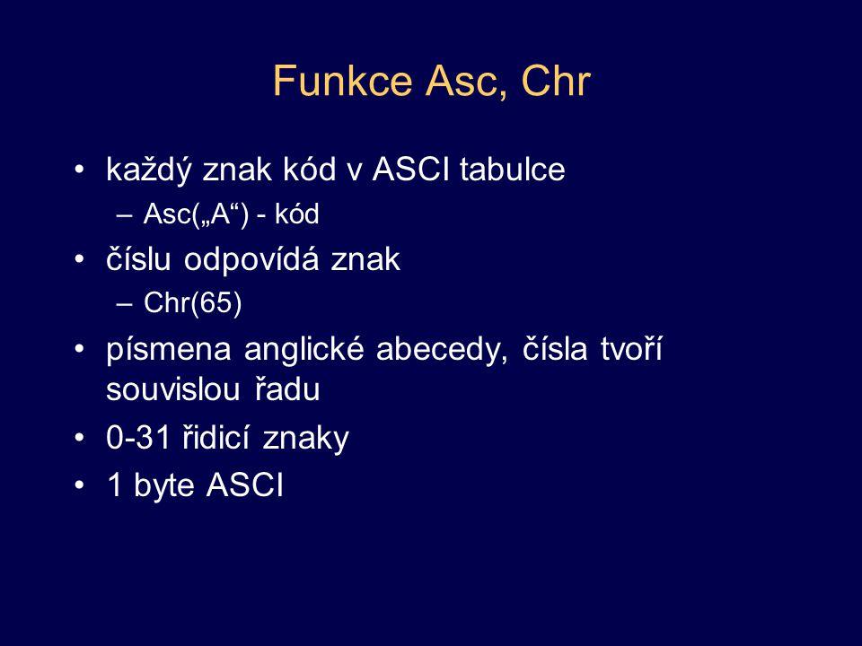 """Funkce Asc, Chr každý znak kód v ASCI tabulce –Asc(""""A"""") - kód číslu odpovídá znak –Chr(65) písmena anglické abecedy, čísla tvoří souvislou řadu 0-31 ř"""