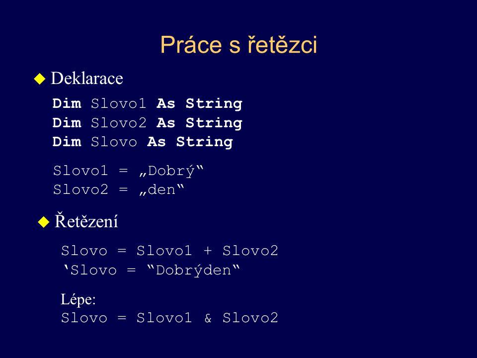 Práce s řetězci u Převody z čísel a na čísla –Str(), Val() u Délka řetězce –Len() u Převod na velká písmena –UCase(string) u Převod na malá písmena –LCase(string) u Odtržení písmen zleva –Left(string, length) Slovo = Left(Slovo1,2) 'Slovo = Do