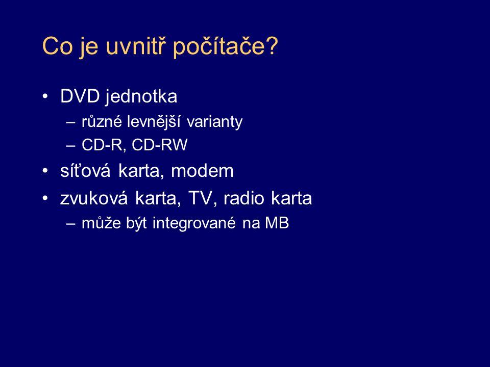Co je uvnitř počítače? DVD jednotka –různé levnější varianty –CD-R, CD-RW síťová karta, modem zvuková karta, TV, radio karta –může být integrované na
