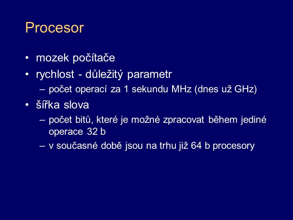 Procesor mozek počítače rychlost - důležitý parametr –počet operací za 1 sekundu MHz (dnes už GHz) šířka slova –počet bitů, které je možné zpracovat b