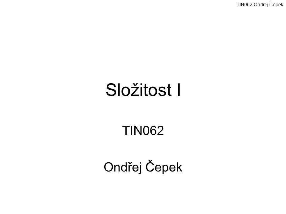 TIN062 Ondřej Čepek Složitost I TIN062 Ondřej Čepek