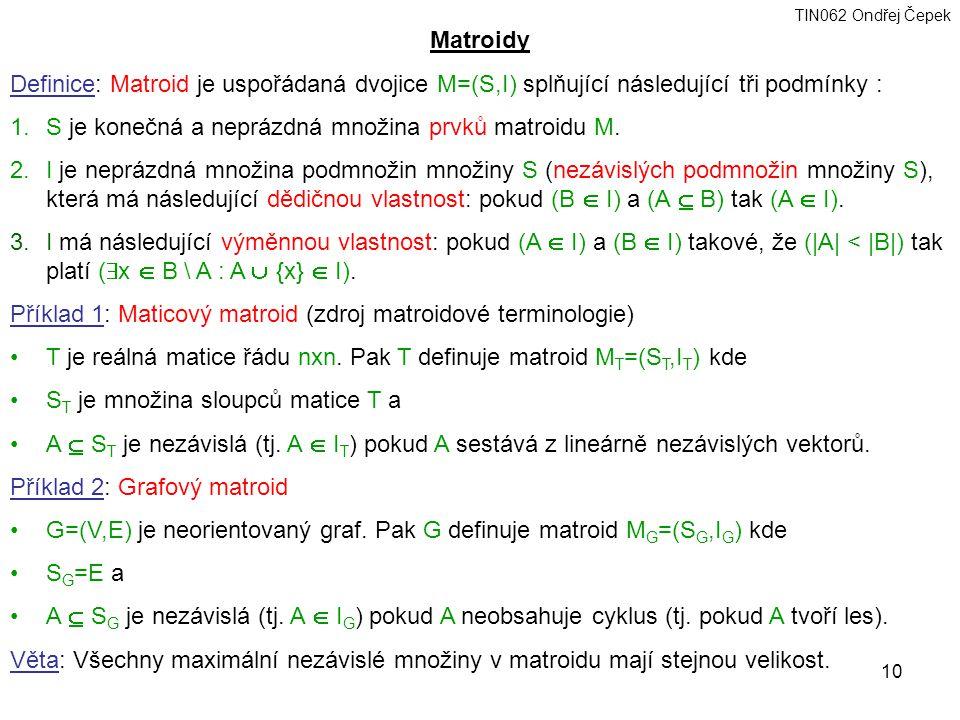 TIN062 Ondřej Čepek 10 Matroidy Definice: Matroid je uspořádaná dvojice M=(S,I) splňující následující tři podmínky : 1.