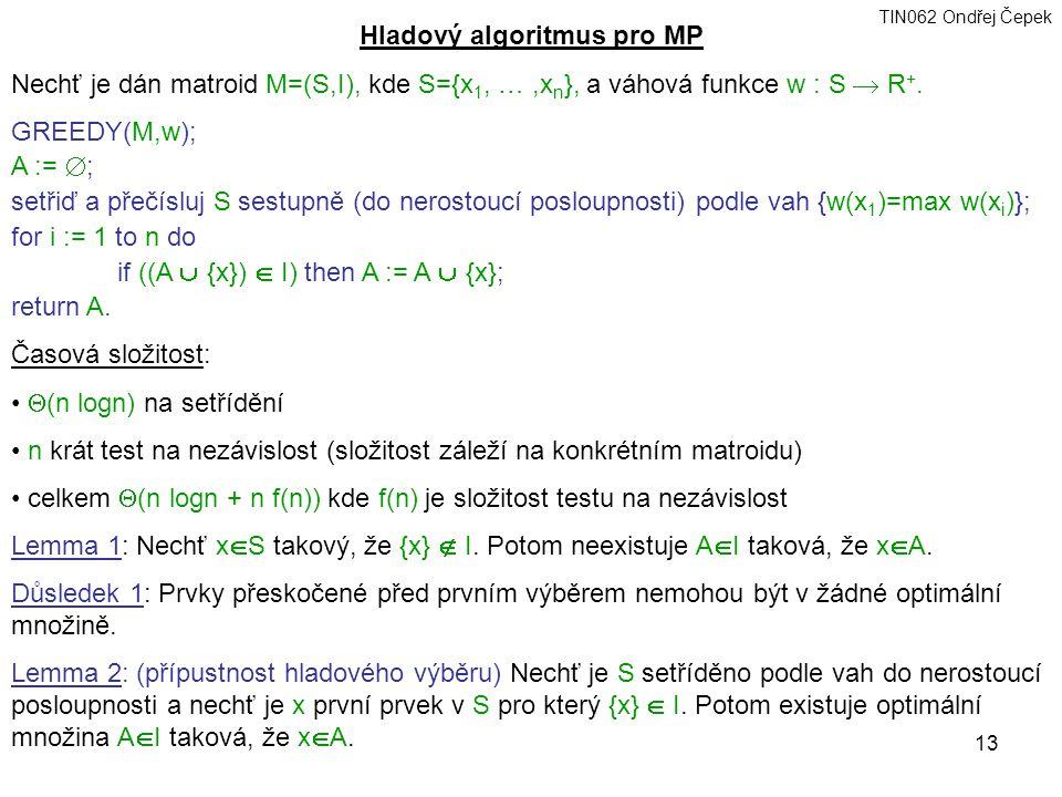TIN062 Ondřej Čepek 13 Hladový algoritmus pro MP Nechť je dán matroid M=(S,I), kde S={x 1, …,x n }, a váhová funkce w : S  R +.
